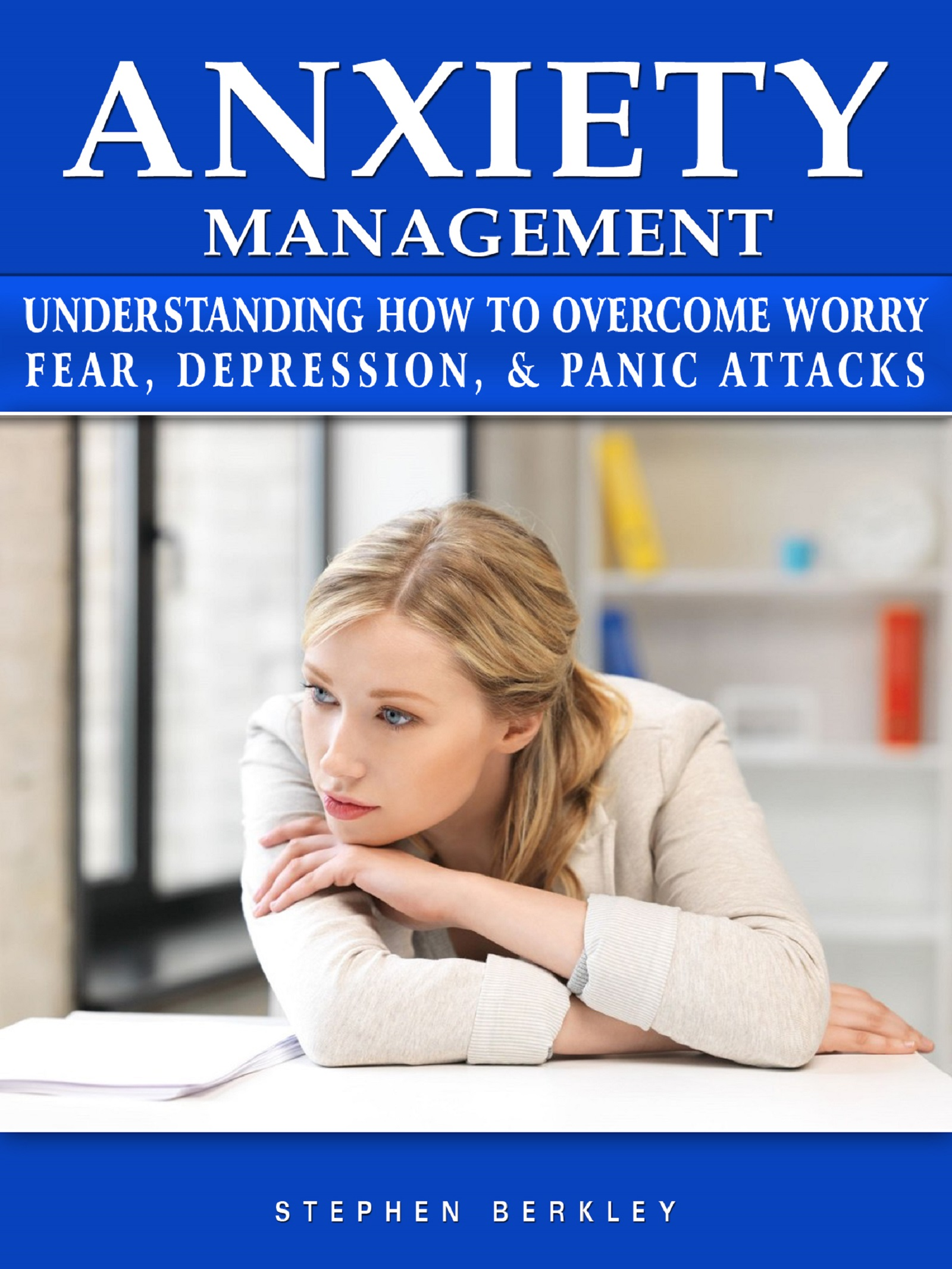 Anxiety management understanding how to overcome worry fear, depression, & panic attacks