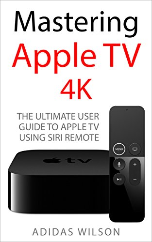 Mastering apple tv 4k: the ultimate user guide to apple tv using siri remote