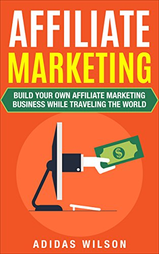 Affiliate marketing: build your own affiliate marketing business while traveling the world