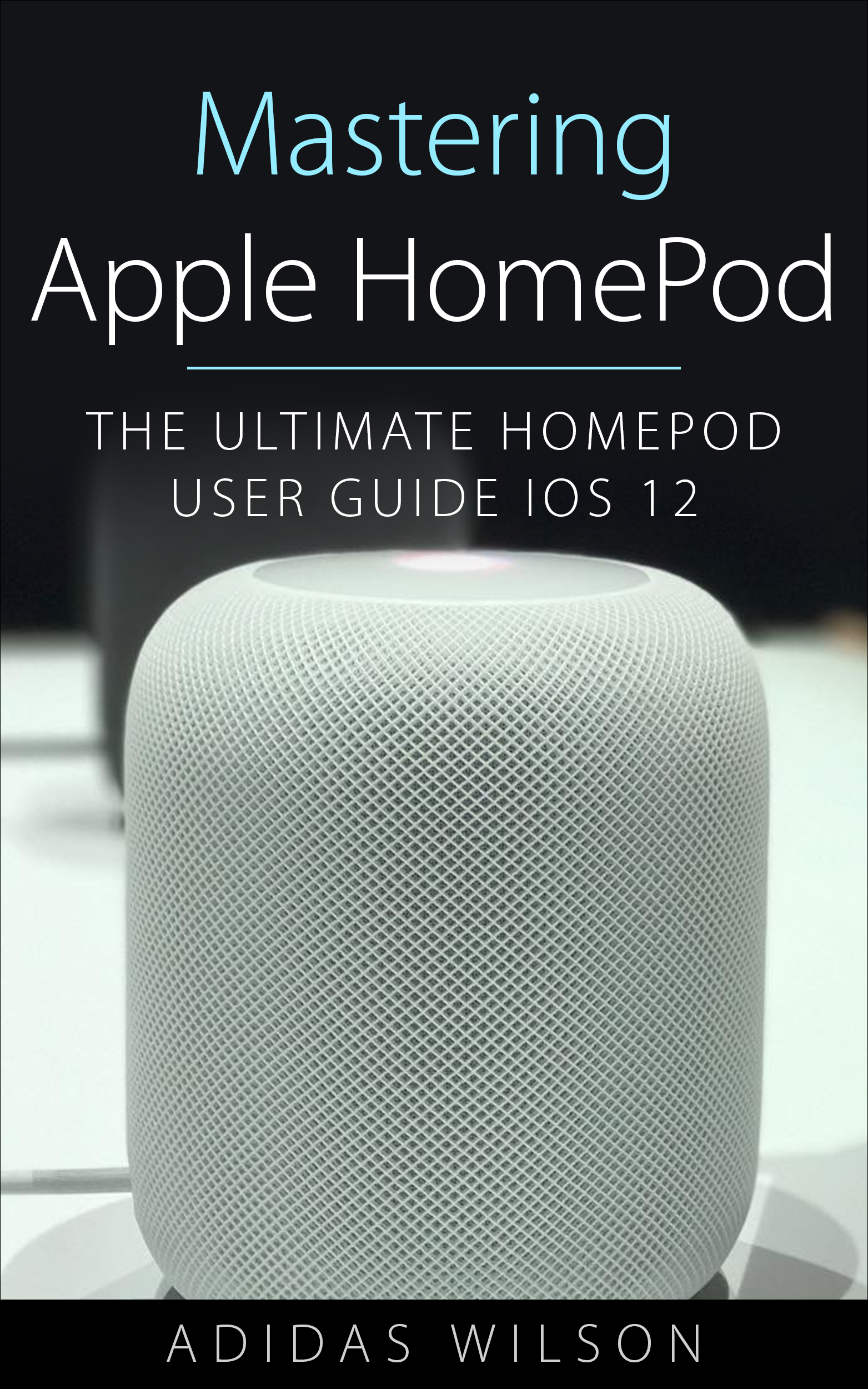 Mastering apple homepod : the ultimate homepod user guide ios 12