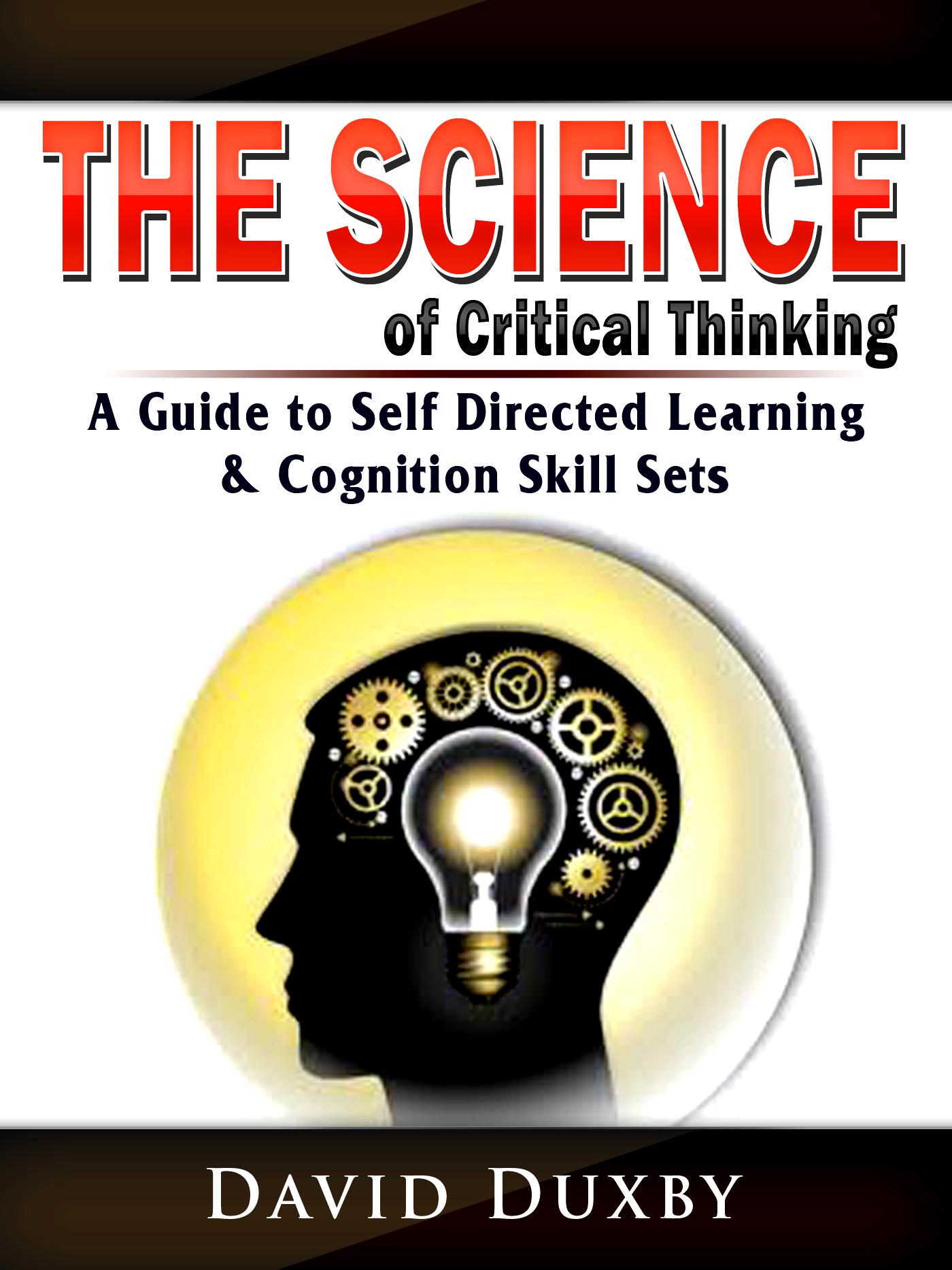 The science of critical thinking: a guide to self directed learning, & cognition skill sets