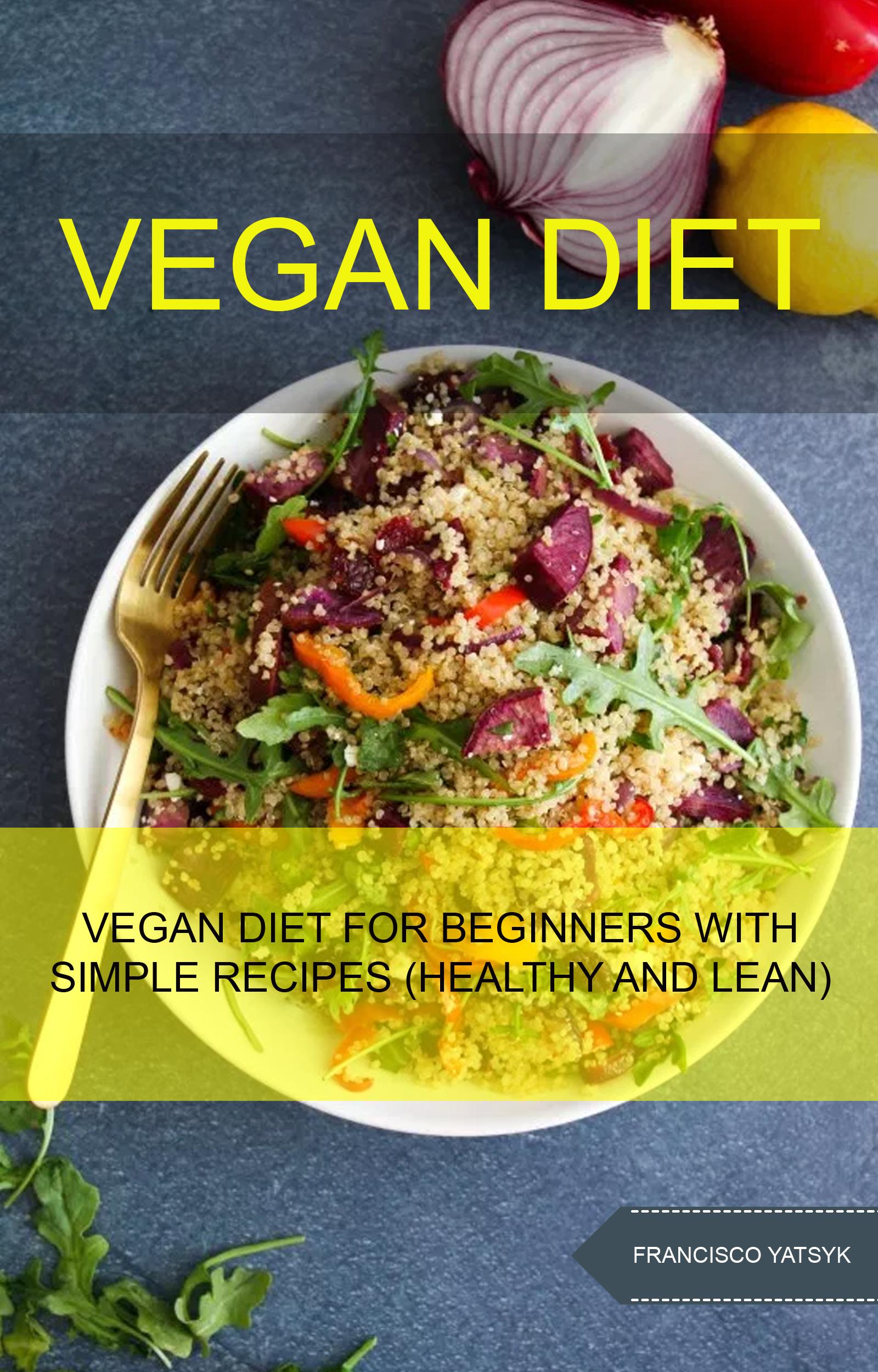 Vegan diet: vegan diet for beginners with simple recipes (healthy and lean)