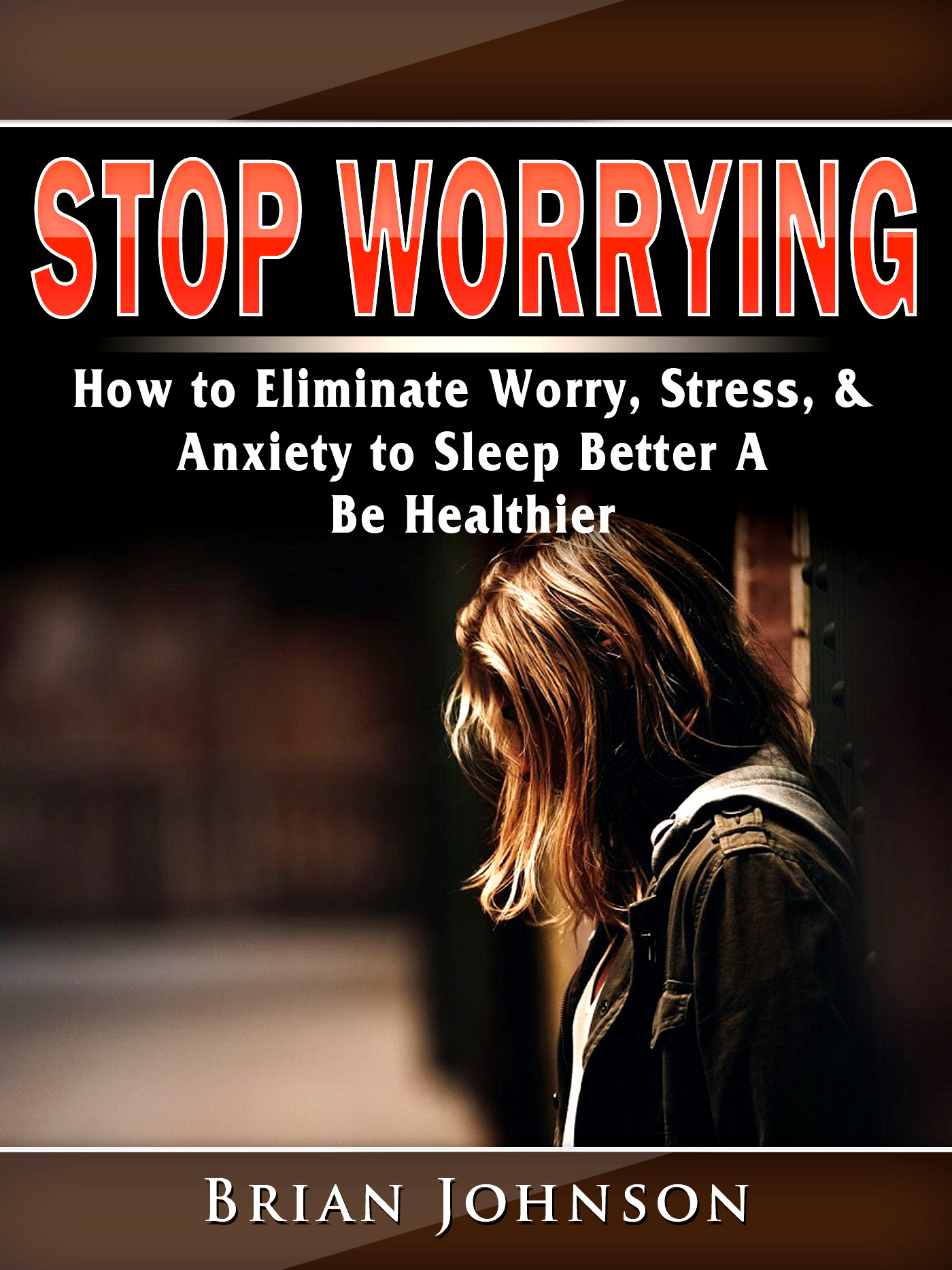 Stop worrying how to eliminate worry, stress, & anxiety to sleep better a be healthier