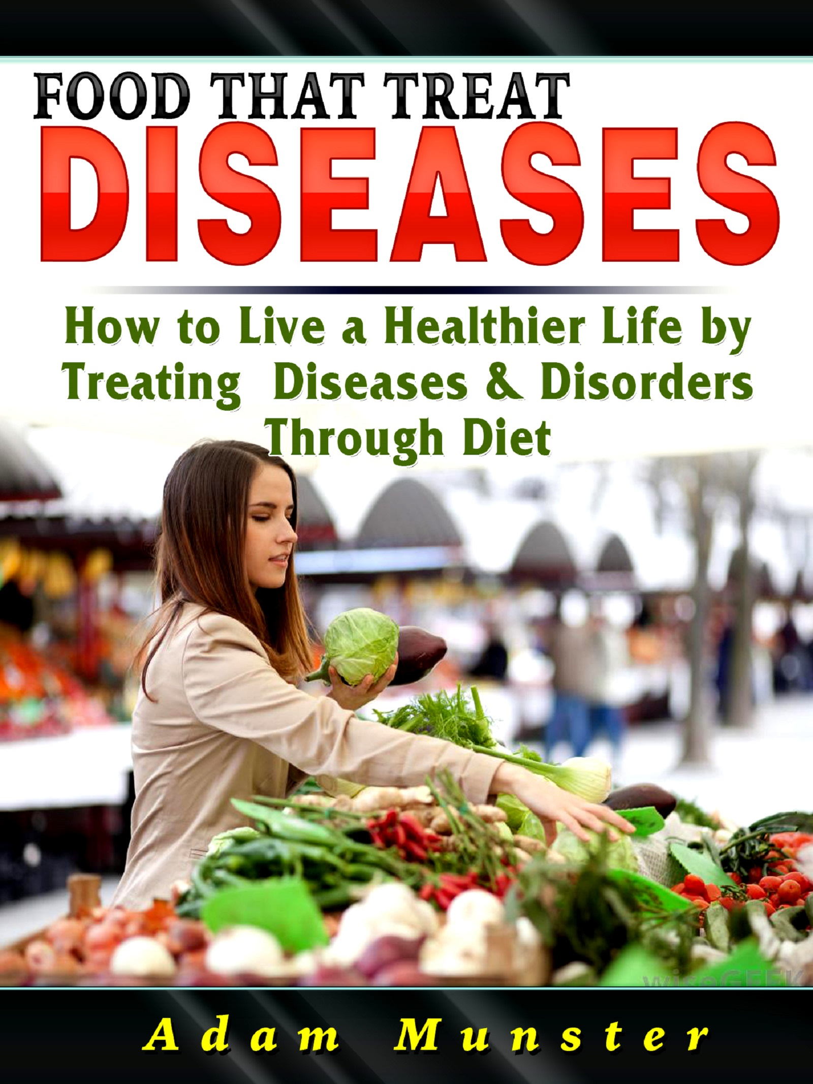 Foods that treat diseases: how to live a healthier life by treating diseases through diet