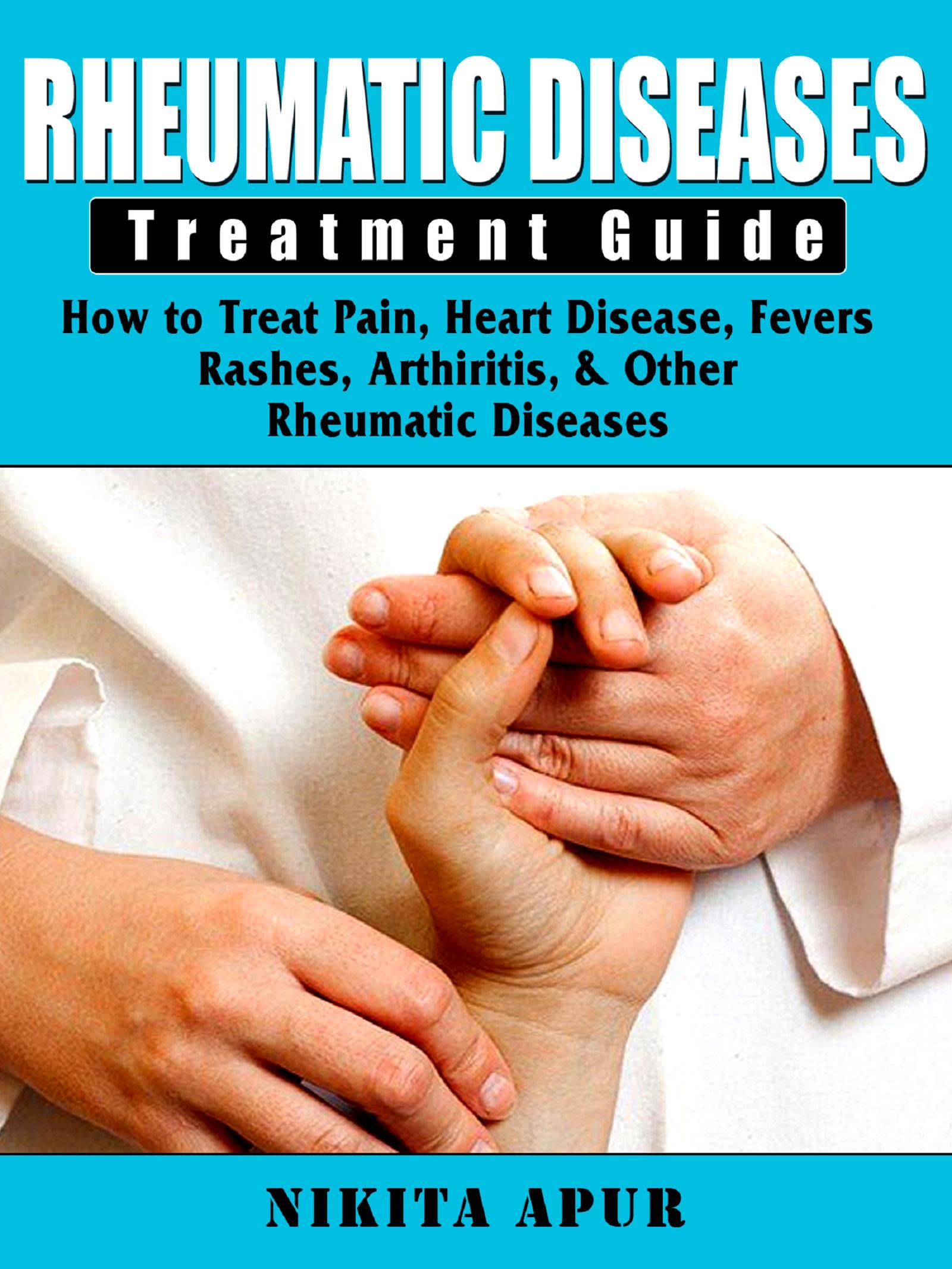 Rheumatic disease treatment guide: how to treat pain, heart disease, fevers, rashes, & arthiritis
