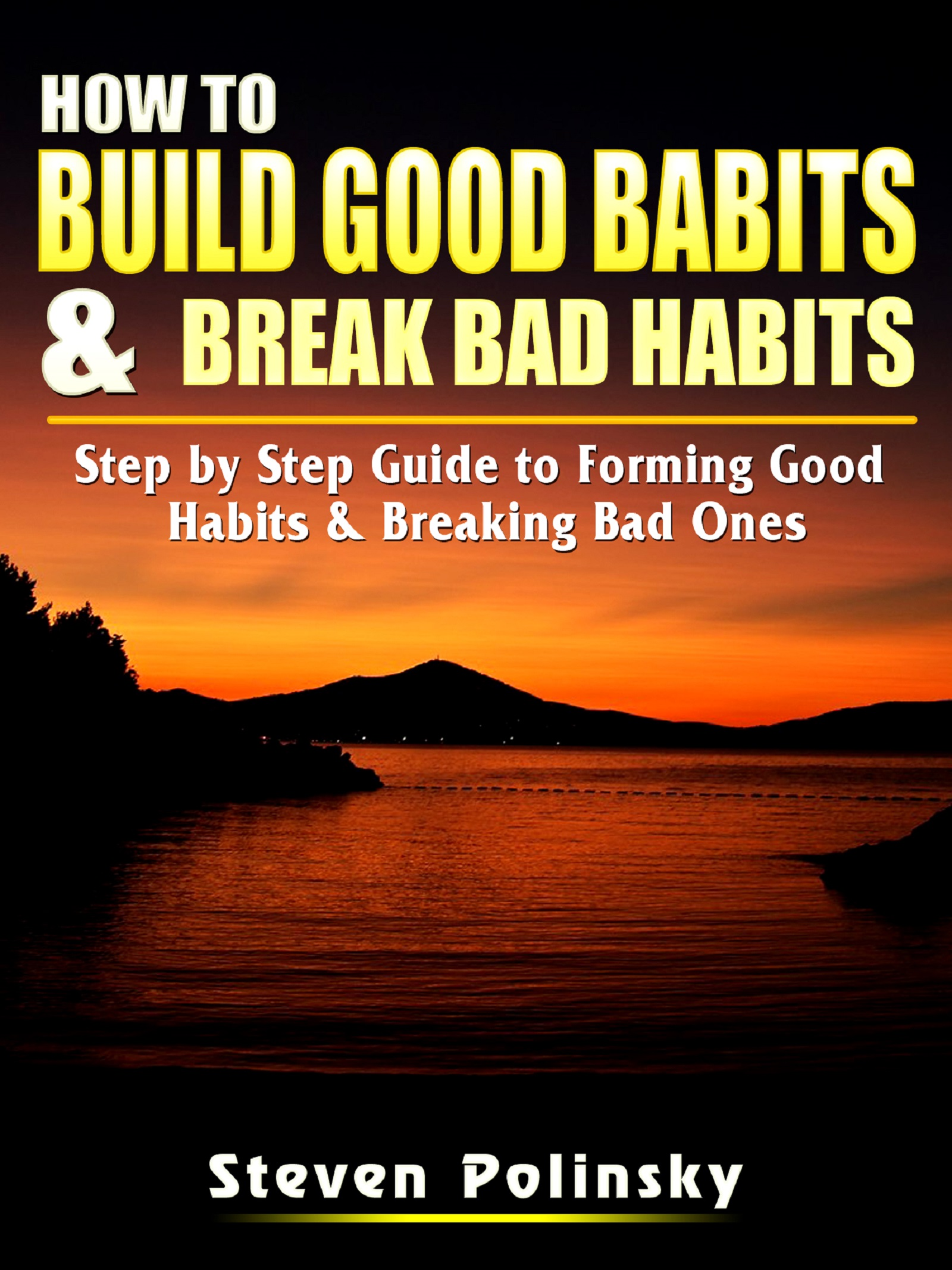 How to build good habits & break bad habits: step by step guide to forming good habits