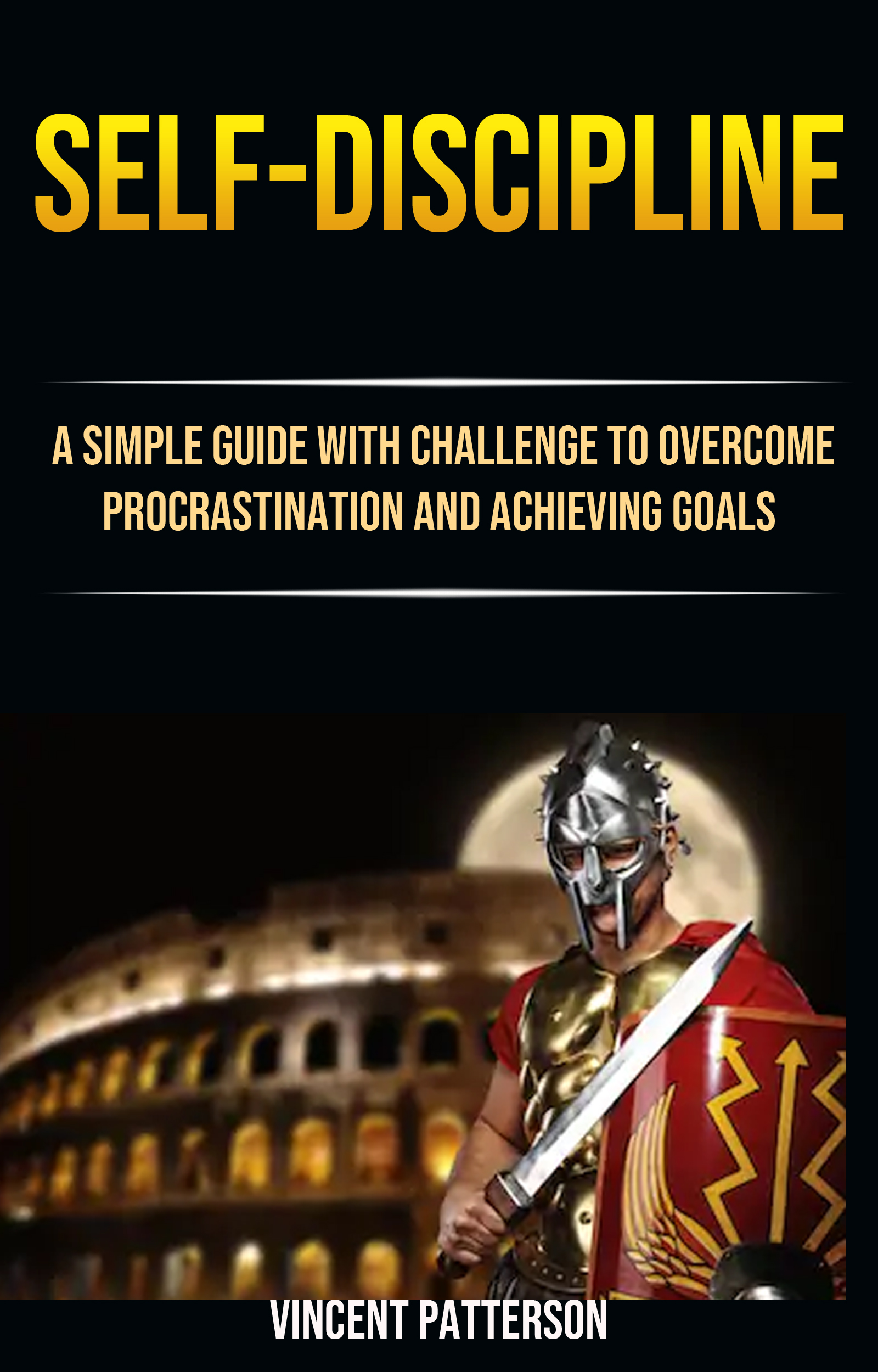 Self-discipline: a simple guide with challenge to overcome procrastination and achieving goals