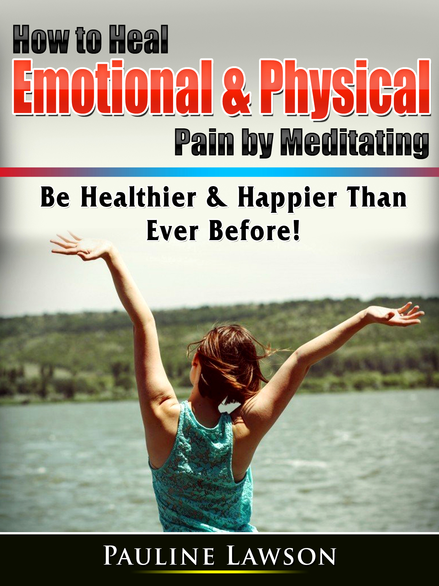 How to heal emotional & physical pain by meditating: be healthier & happier than ever before!