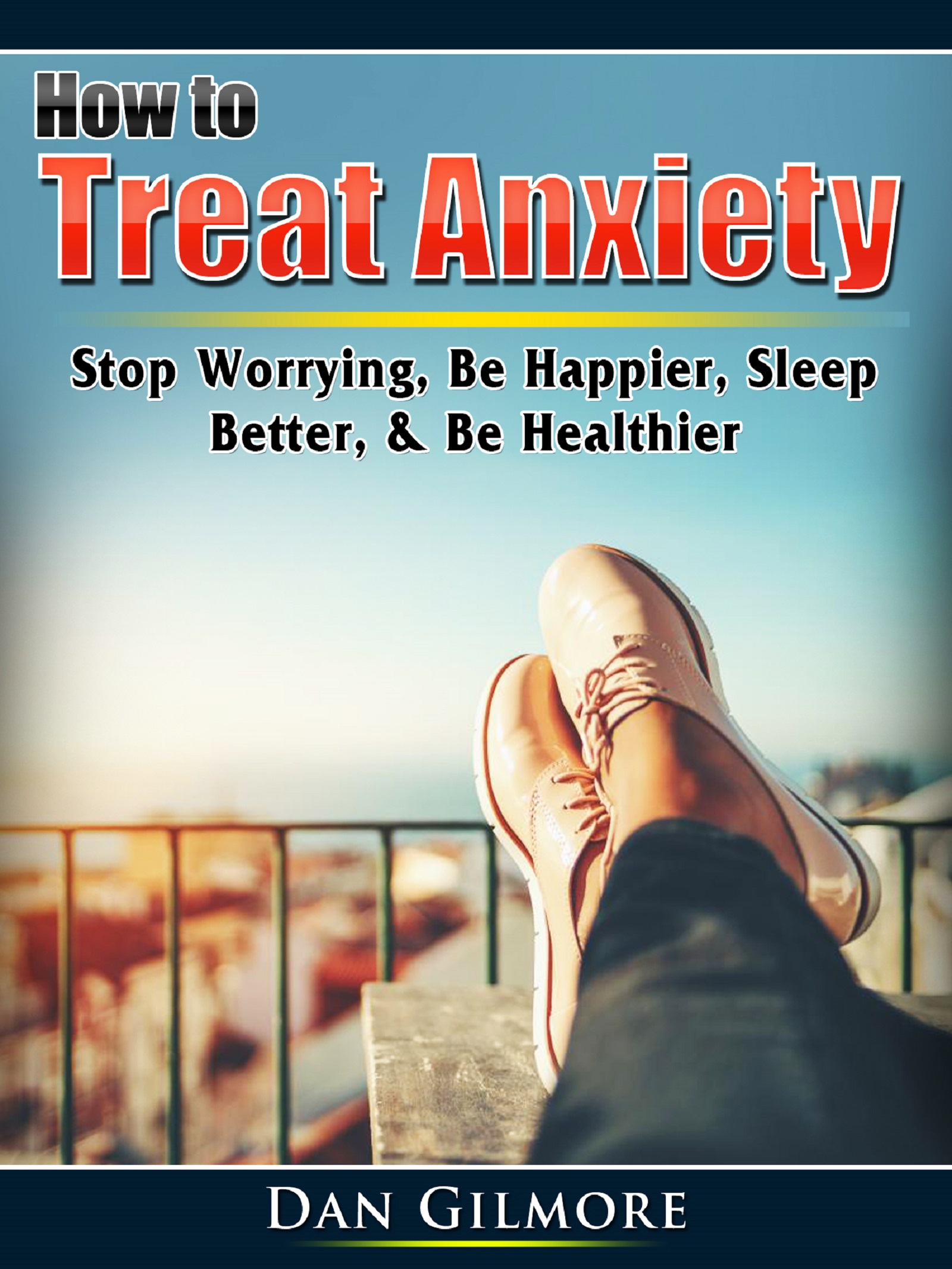How to treat anxiety: stop worrying, be happier, sleep better, & be healthier doug fredrick