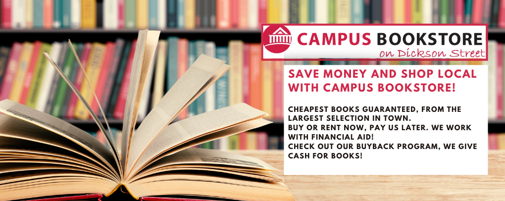 Save money and shop local with Campus Bookstore, located on Dickson Street. Cheapest books guaranteed, from the largest selection in town. Buy or rent now, pay us later. We work with financial aid! Check out our buyback program, we give cash for books!