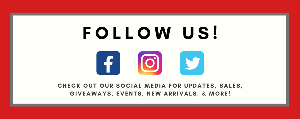 Follow us! Check out our social media for updates, sales, giveaways, events, new arrivals, & more!