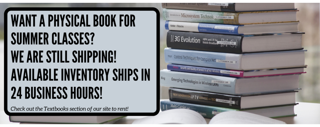 Still want a physical book for summer classes? We are still shipping! Available inventory ships in 24 business hours! Check out the textbook section of our site to place an order!