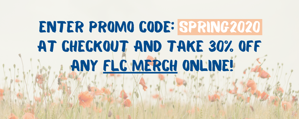 Enter promo code: SPRING2020 at checkout and take 30% off any FLC Merch online!