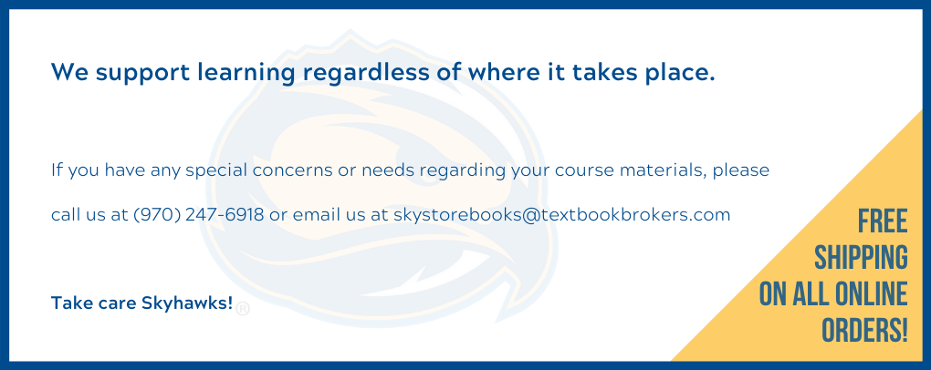 We support learning regardless of where it takes place.  If you have any special concerns or needs regarding your course materials, please call us at (970) 247-6918 or email us at skystorebooks@textbookbrokers.com  Take care Skyhawks!  Free Shipping on all online orders!