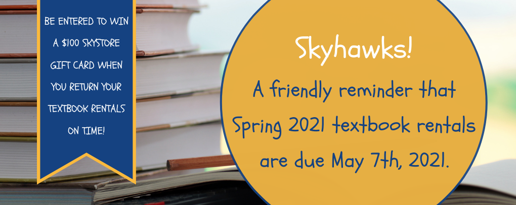 Skyhawks! A friendly reminder that Spring 2021 textbook rentals are due May 7th, 2021. Be entered to win a $100 Skystore gift card when you return your textbooks on time!