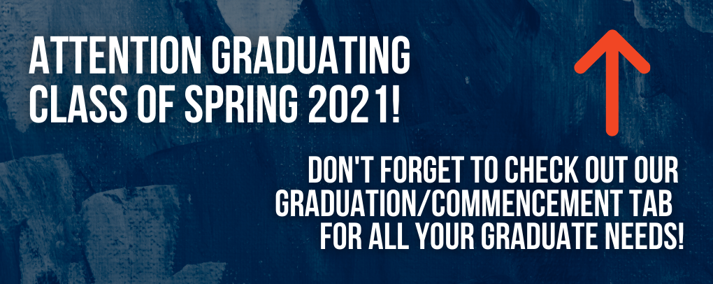 Attention Graduating Class of Spring 2021! Don't forget to check out our graduation/commencement tab for all your graduate needs!