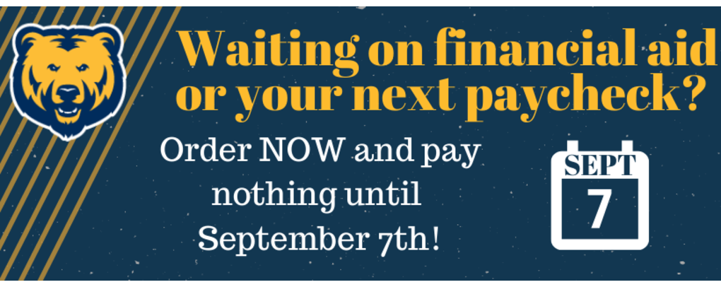 Waiting on financial aid or your next paycheck? Order now and pay nothing until September 7th.