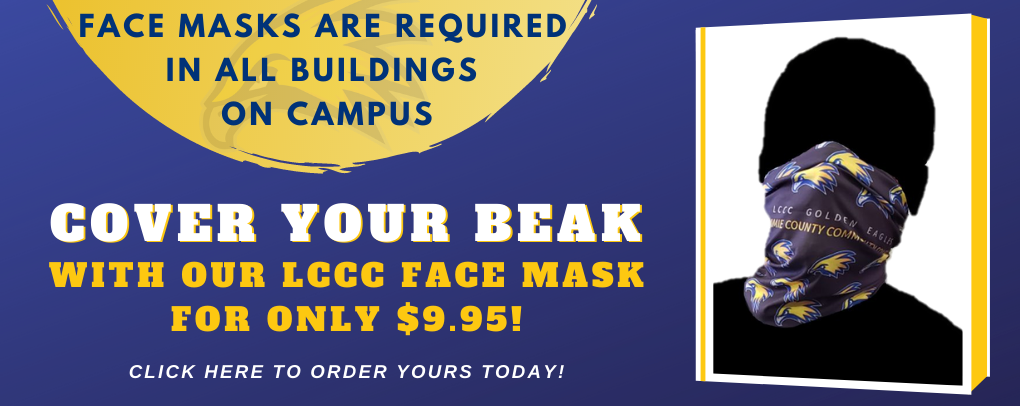 Face masks are required in all buildings on campus. Cover Your beak with our LCCC face mask for only $9.95. Click here to order yours today