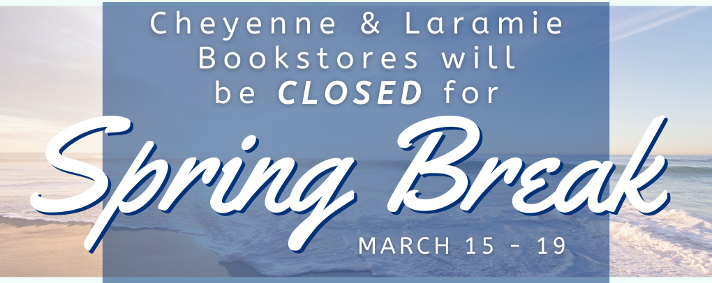 Cheyenne & Laramie Bookstores will be closed for Spring Break. March 15 -19.