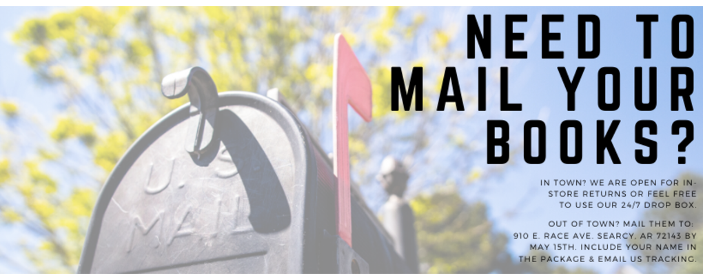 Need to mail your book? In town? We are open for in-store returns or feel free to use our 24/7 drop box. Out of town? mail them to 910 E. Race Ave. Searcy, AR 72143 by May 15th. Include your name in the package & email us tracking.