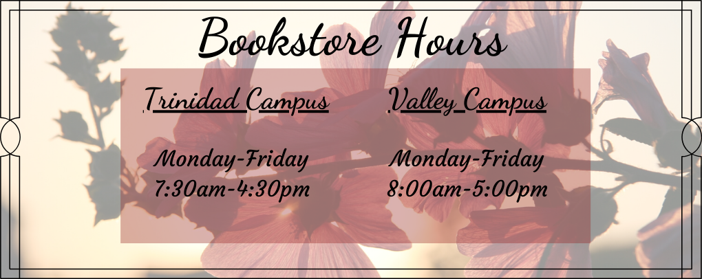 Bookstore Hours: Trinidad Campus Monday-Friday 7:30am-4:30pm, Valley Campus 8:00am-5:00pm