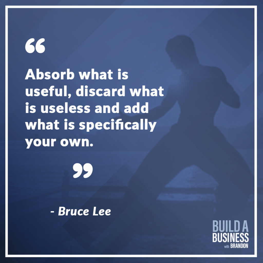 Absorb what is useful, discard what is useless and add what is specifically your own.
