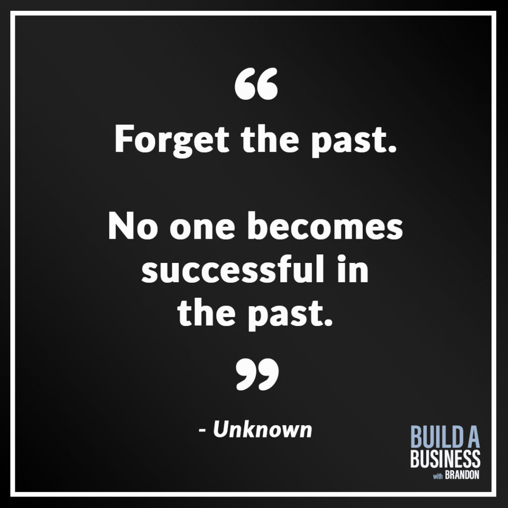 Forget the past. No one becomes successful in the past.