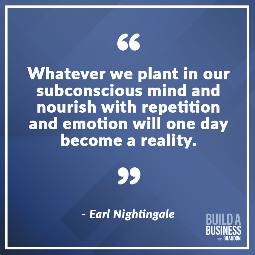 Whatever we plant in our subconscious mind and nourish with repetition and emotion will one day become reality.