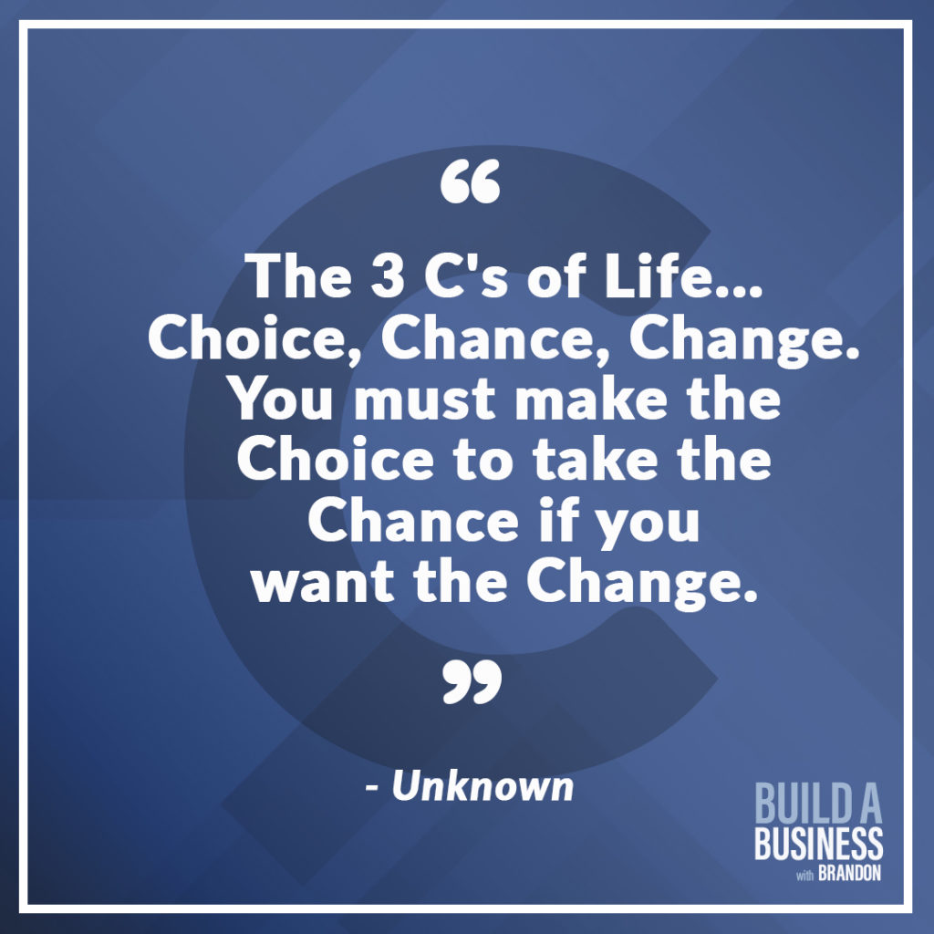 The 3 C's of Life... Choice, Chance, Change. Your must make the Choice to take the Chance if you want the Change.