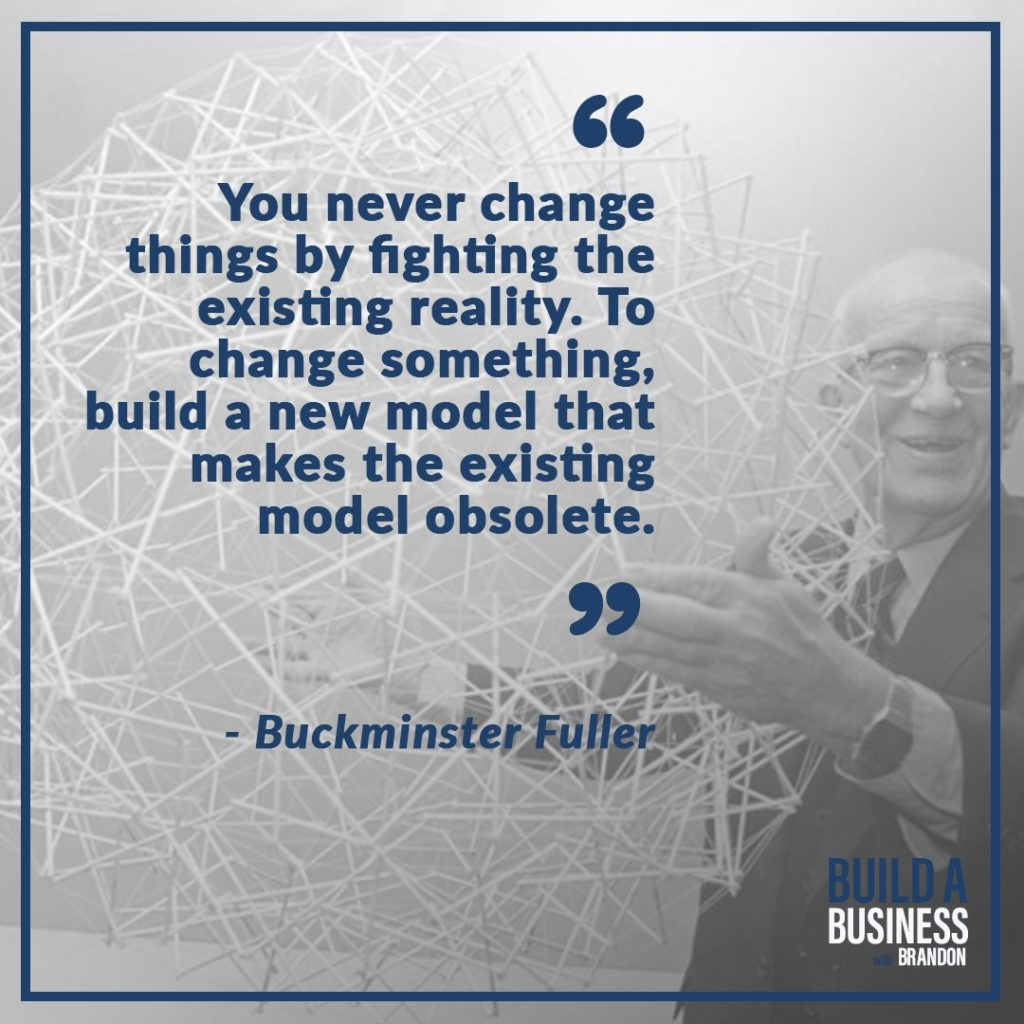 You never change things by fighting reality. To change something, build a new model that makes the existing model obsolete.