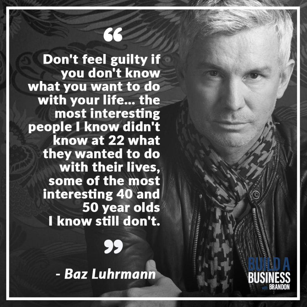Don't feel guilty if you don't know what you want to do with your life... the most interesting people I know didn't know at 22 what they wanted to do with their lives, some of the most interesting 40 and 50 year olds I know still don't.