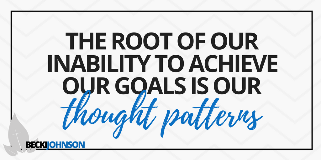 the root of our inability to achieve our goals is our thought patterns