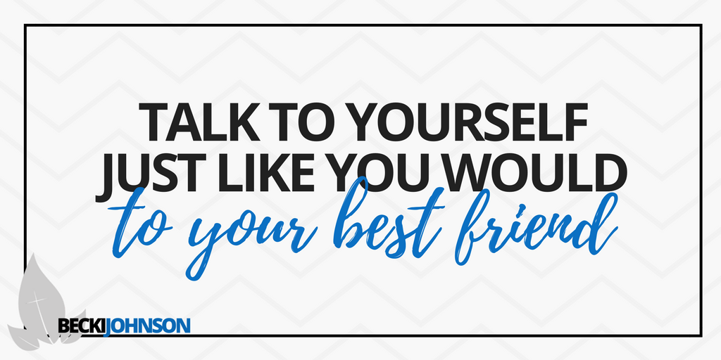 talk to yourself just like you would to your best friend