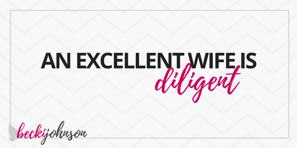 an excellent wife is diligent | giving your family the best of you | Becki Johnson | Christian Personal Development Coach