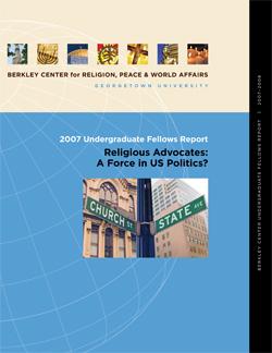2007 Undergraduate Fellows Report: Religious Advocates: A Force in U.S. Politics?