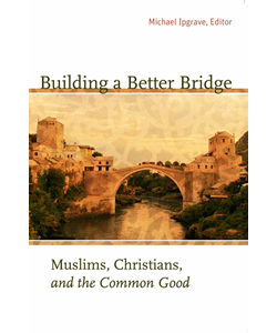Building a Better Bridge: Muslims, Christians, and the Common Good