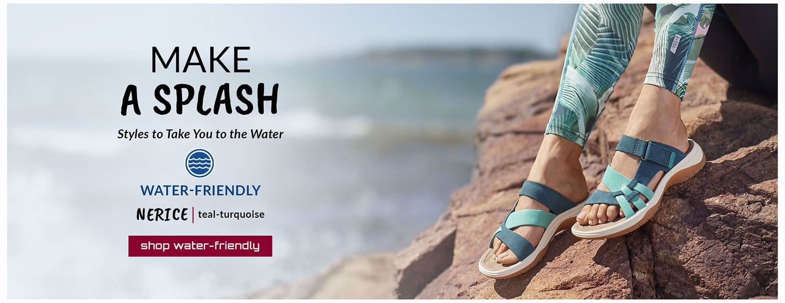 Make a splash. Styles to Take You to the Water. Featured styles: Water-Friendly Nerice sandal in teal-turquoise. Shop Water-Friendly.