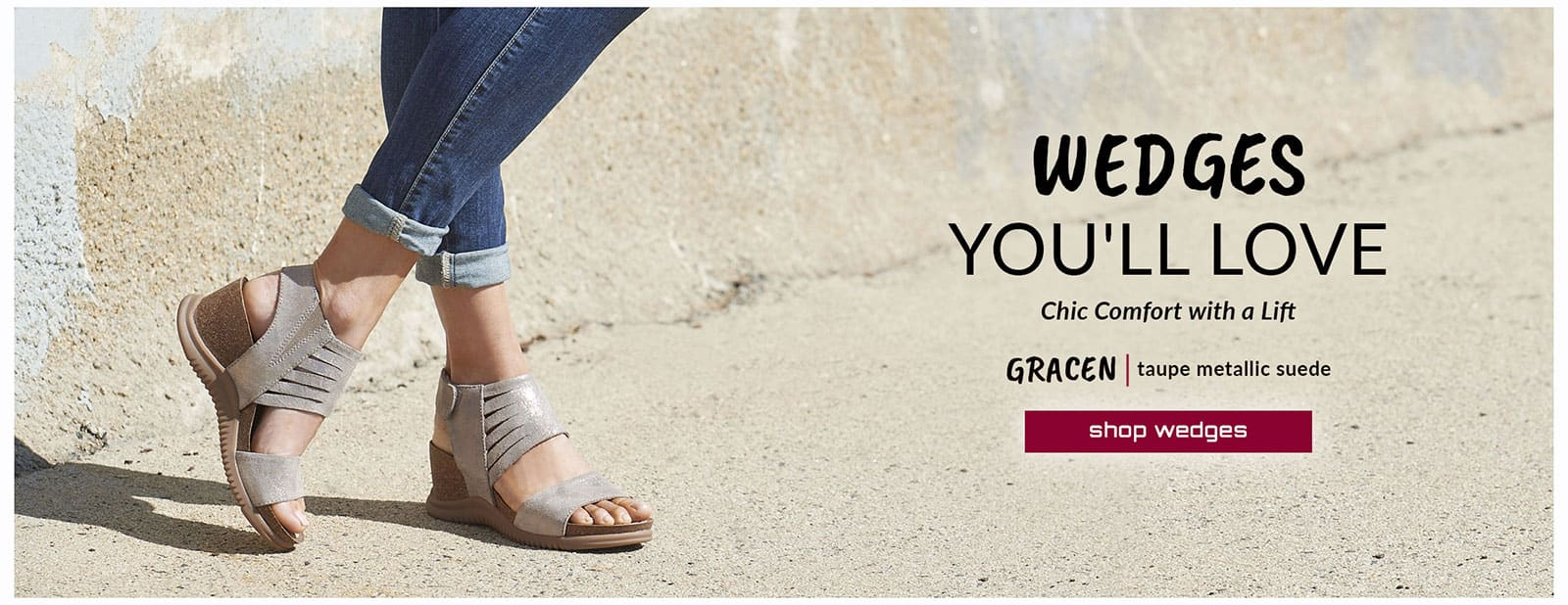 Wedges you'll love. Chic Comfort with a Lift. Featured style: Gracen sandal in taupe metallic suede. Shop Wedges.