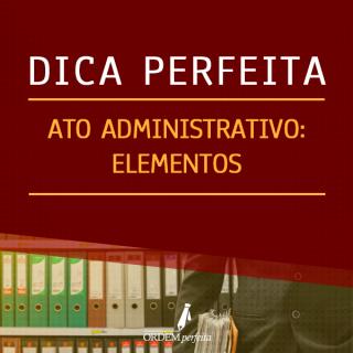 Dica Perfeita de Atos Administrativos: elementos