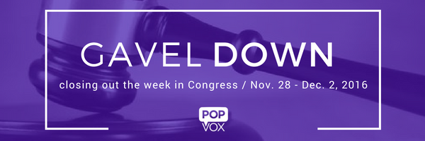 POPVOX Gavel Down Closing out the Week in Congress Nov 28-Dec. 2, 2016