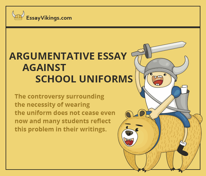 argument against school uniform essay The purpose of a persuasive essay is to convince the audience to change their  views  duddles argues against the use of uniforms in school.