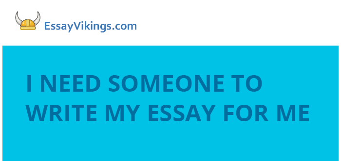I Need Someone To Write My Essay For Me