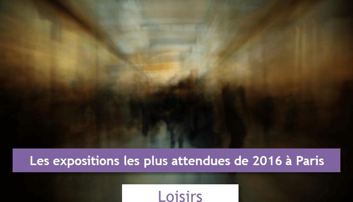 Les expositions les plus attendues à Paris en 2016 loisirs et privilèges