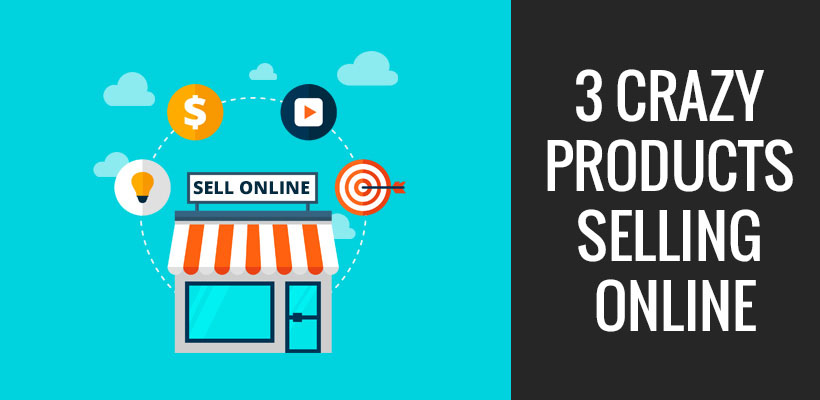 3 Crazy Products Selling Online