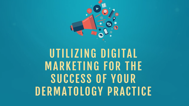 Utilizing Digital Marketing for the Success of Your Dermatology Practice