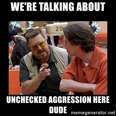 were-talking-about-unchecked-aggression-here-dude.jpg.e8a2245f31b4e4cfed753a950b8b203a.jpg