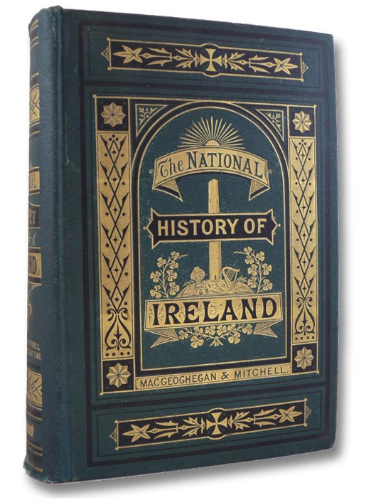 The History of Ireland Ancient and Modern, taken from the Most Authentic Records, and Dedicated to the Irish Brigade, with a Continuation from the Treaty of Limerick to the Year 1868, Revised and Continued to the Present Time, Abbe MacGeoghegan; Mitchell, John; Conyngham, D. [David] P.