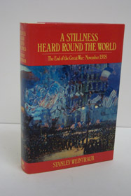 A Stillness Heard Round the World: The End of the Great War: November 1918, Weintraub, Stanley
