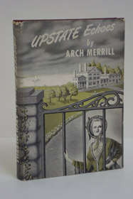 Upstate Echoes: Being an Assemblage of Stories about Unusual People, Places and Events in the Upstate New York of Long Ago and of Only Yesterday, Merrill, Arch