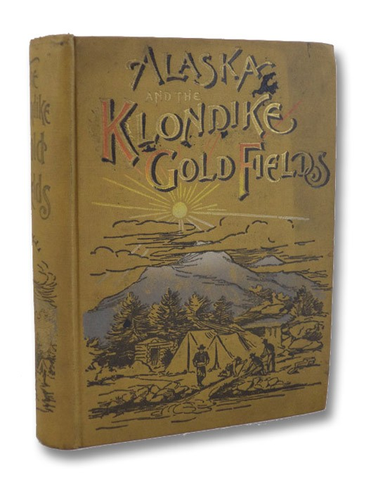 Alaska and the Klondike Gold Fields, Containing Full Account of the Discovery of Gold; Enormous Deposits of the Precious Metal; Routes Traversed by Miners; How to Find Gold; Camp Life at Klondike; Practical Instructions for Fortune Seekers, Etc., Etc.; Including a Graphic Description of the Gold Regions; Land of Wonders; Immense Mountains, Rivers and Plains; Native Inhabitants, Etc.; Including Mrs. Eli Gage's Experiences of a Year among the Yukon Mining Camps; Mrs. Schwatka's Recollections of Her Husband as the Alaskan Pathfinder; Prosaic Side of Gold Hunting, as seen by Joaquin Miller, the Poet of the Sierras, Harris, A.C.; Gage, Mrs. Eli; Mrs. Schwatka; Miller, Joaquin